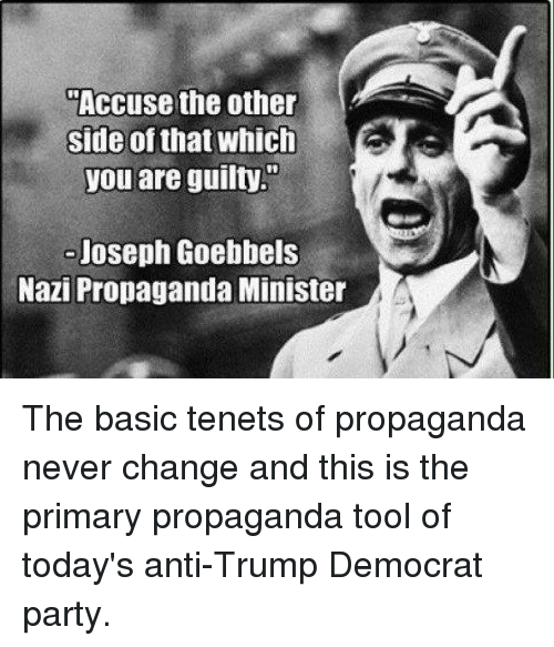 "Memes, Party, and Propaganda: Accuse the other  side of that whic  you are guilty.""  -Joseph Goebbels  Nazi Propaganda Minister The basic tenets of propaganda never change and this is the primary propaganda tool of today's anti-Trump Democrat party."