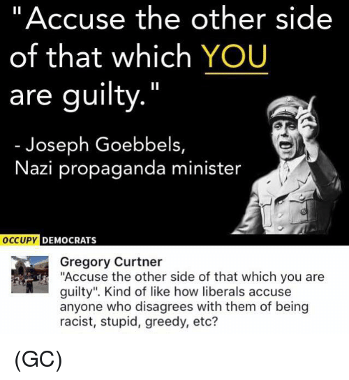 "disagrees: ""Accuse the other side  of that which YOU  are guilty.""  Joseph Goebbels,  Nazi propaganda minister  DEMOCRATS  Gregory Curtner  ""Accuse the other side of that which you are  guilty"". Kind of like how liberals accuse  anyone who disagrees with them of being  racist, stupid, greedy, etc? (GC)"