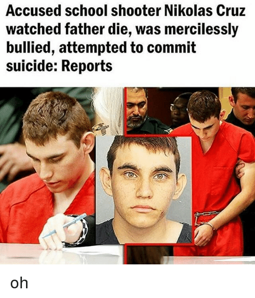 Memes, School, and Suicide: Accused school shooter Nikolas Cruz  watched father die, was mercilessly  bullied, attempted to commit  suicide: Reports oh
