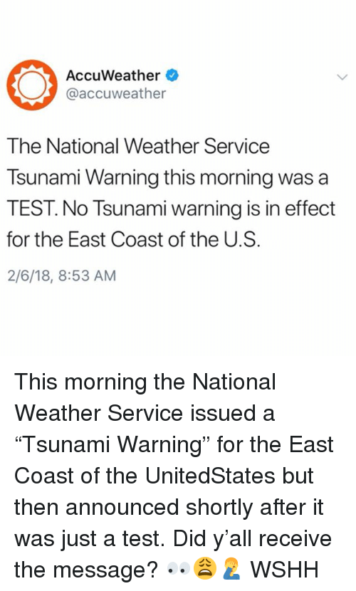 "Memes, Wshh, and National Weather Service: AccuWeather  @accuweather  The National Weather Service  Tsunami Warning this morning was a  TEST. No Tsunami warning is in effect  for the East Coast of the U.S.  2/6/18, 8:53 AM This morning the National Weather Service issued a ""Tsunami Warning"" for the East Coast of the UnitedStates but then announced shortly after it was just a test. Did y'all receive the message? 👀😩🤦‍♂️ WSHH"