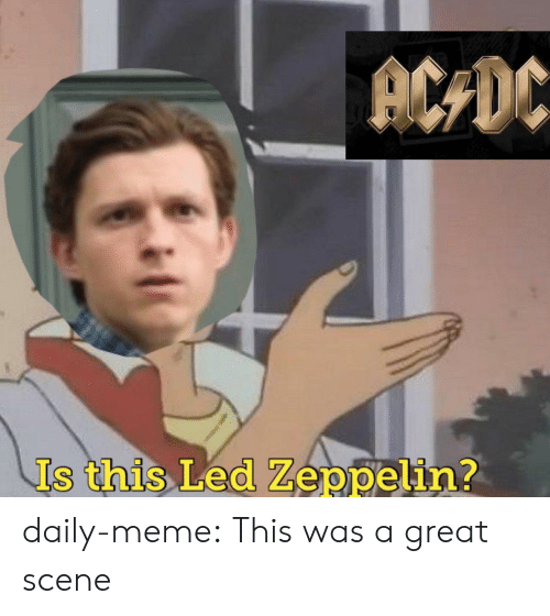 Led Zeppelin: ACDC  Is this Led Zeppelin? daily-meme:  This was a great scene
