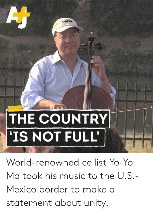 Unity: acdo  THE COUNTRY  IS NOT FULL World-renowned cellist Yo-Yo Ma took his music to the U.S.-Mexico border to make a statement about unity.