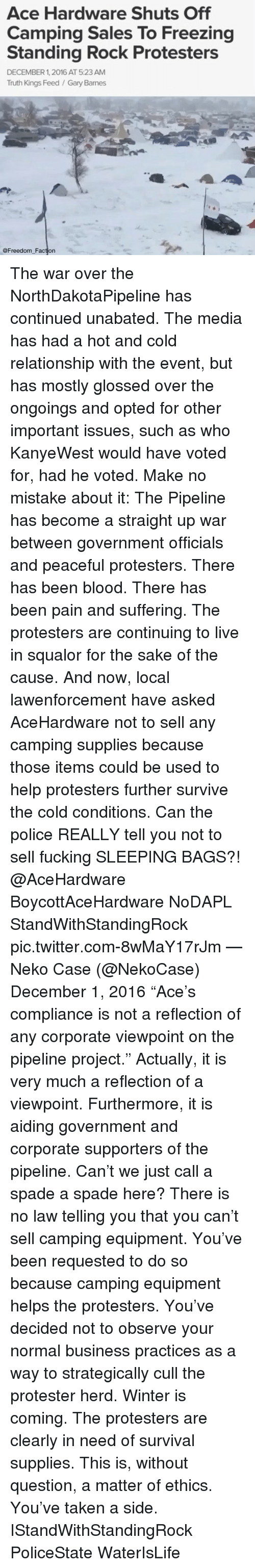 """Bloods, Memes, and Protest: Ace Hardware Shuts Off  Camping Sales To Freezing  Standing Rock Protesters  DECEMBER 1, 2016 AT 5:23 AM  Truth Kings Feed Gary Barnes  @Freedom Faction The war over the NorthDakotaPipeline has continued unabated. The media has had a hot and cold relationship with the event, but has mostly glossed over the ongoings and opted for other important issues, such as who KanyeWest would have voted for, had he voted. Make no mistake about it: The Pipeline has become a straight up war between government officials and peaceful protesters. There has been blood. There has been pain and suffering. The protesters are continuing to live in squalor for the sake of the cause. And now, local lawenforcement have asked AceHardware not to sell any camping supplies because those items could be used to help protesters further survive the cold conditions. Can the police REALLY tell you not to sell fucking SLEEPING BAGS?! @AceHardware BoycottAceHardware NoDAPL StandWithStandingRock pic.twitter.com-8wMaY17rJm — Neko Case (@NekoCase) December 1, 2016 """"Ace's compliance is not a reflection of any corporate viewpoint on the pipeline project."""" Actually, it is very much a reflection of a viewpoint. Furthermore, it is aiding government and corporate supporters of the pipeline. Can't we just call a spade a spade here? There is no law telling you that you can't sell camping equipment. You've been requested to do so because camping equipment helps the protesters. You've decided not to observe your normal business practices as a way to strategically cull the protester herd. Winter is coming. The protesters are clearly in need of survival supplies. This is, without question, a matter of ethics. You've taken a side. IStandWithStandingRock PoliceState WaterIsLife"""