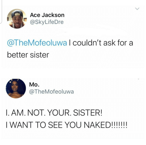 i want to see: Ace Jackson  @SkyLifeDre  @TheMofeoluwa I couldn't ask for a  better sister  Mo.  @TheMofeoluwa  I. AM. NOT. YOUR. SISTER!  I WANT TO SEE YOU NAKED!!!!!!