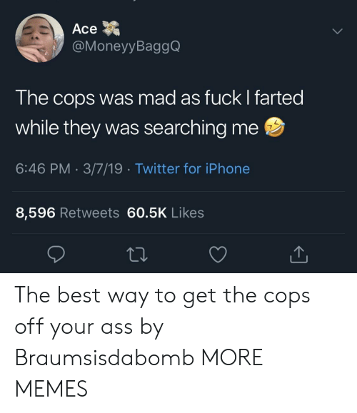 Farted: Ace  @MoneyyBaggQ  The cops was mad as fuck I farted  while they was searching me  6:46 PM 3/7/19 Twitter for iPhone  7  8,596 Retweets 60.5K Likes The best way to get the cops off your ass by Braumsisdabomb MORE MEMES