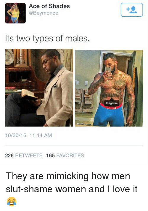 Love, Shade, and Women: Ace of Shades  @Beymonce  Its two types of males.  10/30/15, 11:14 AM  226  RETWEETS 165  FAVORITES  thegame They are mimicking how men slut-shame women and I love it 😂