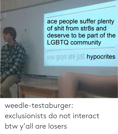 Guys Are: ace people suffer plenty  of shit from str8s and  deserve to be part of the  LGBTQ community  you guys are just hypocrites weedle-testaburger:  exclusionists do not interact btw y'all are losers
