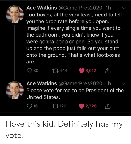 president of the united states: Ace Watkins @GamerPres2020 1h  Lootboxes, at the very least, need to tell  you the drop rate before you open.  Imagine if every single time you went to  the bathroom, you didn't know if you  were gonna poop or pee. So you stand  up and the poop just falls out your butt  onto the ground. That's what lootboxes  are.  30  t1444  3,612  Ace Watkins @GamerPres2020 1h  Please vote for me to be President of the  United States.  16  L126  2,726 I love this kid. Definitely has my vote.