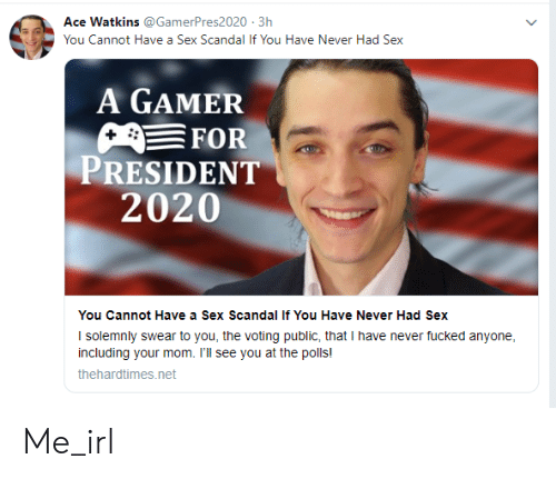 For President: Ace Watkins @GamerPres2020 3h  You Cannot Have a Sex Scandal If You Have Never Had Sex  A GAMER  FOR  PRESIDENT  2020  You Cannot Have a Sex Scandal If You Have Never Had Sex  I solemnly swear to you, the voting public, that I have never fucked anyone  including your mom. I'll see you at the polls!  thehardtimes.net Me_irl