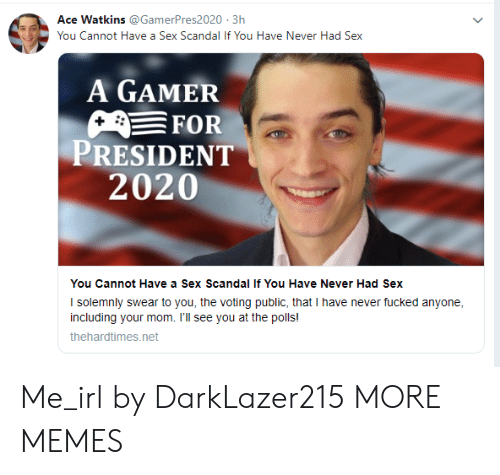 For President: Ace Watkins @GamerPres2020 3h  You Cannot Have a Sex Scandal If You Have Never Had Sex  A GAMER  FOR  PRESIDENT  2020  You Cannot Have a Sex Scandal If You Have Never Had Sex  I solemnly swear to you, the voting public, that I have never fucked anyone  including your mom. I'll see you at the polls!  thehardtimes.net Me_irl by DarkLazer215 MORE MEMES