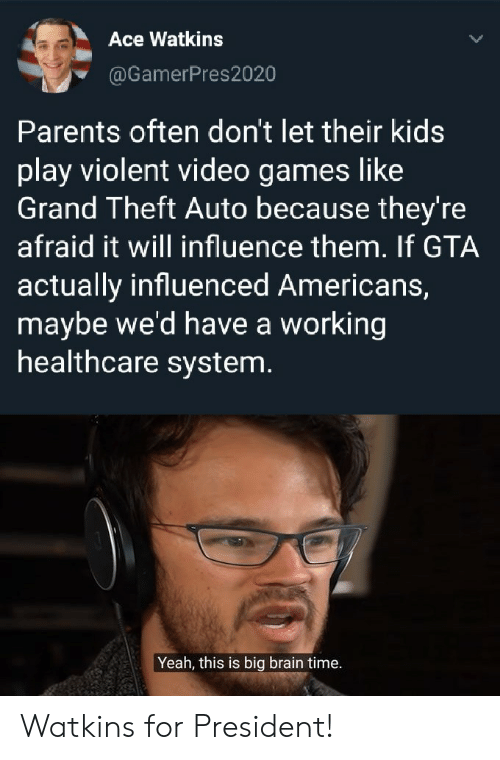For President: Ace Watkins  @GamerPres2020  Parents often don't let their kids  play violent video games like  Grand Theft Auto because they're  afraid it will influence them. If GTA  actually influenced Americans,  maybe we'd have a working  healthcare system.  Yeah, this is big brain time. Watkins for President!