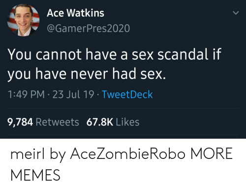 Scandal: Ace Watkins  @GamerPres2020  You cannot have a sex scandal if  you have never had sex.  1:49 PM 23 Jul 19 TweetDeck  9,784 Retweets 67.8K Likes meirl by AceZombieRobo MORE MEMES
