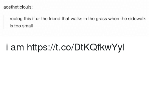 Memes, 🤖, and Friend: acetheticlouis:  reblog this if ur the friend that walks in the grass when the sidewalk  is too smal i am https://t.co/DtKQfkwYyI