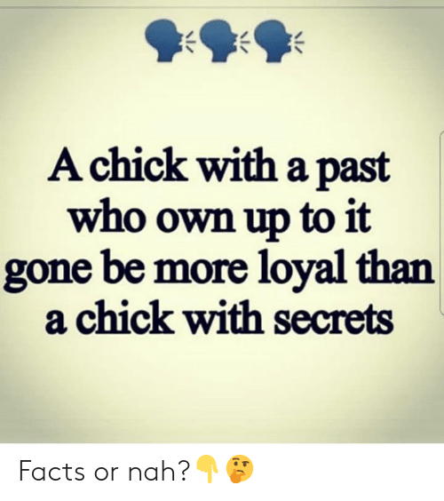 or nah: Achick with a past  who own up to it  gone be more loyal than  a chick with secrets Facts or nah?👇🤔