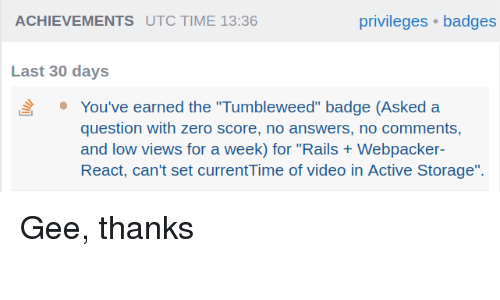 "utc: ACHIEVEMENTS UTC TIME 13:36  privileges badges  Last 30 days  You've earned the ""Tumbleweed"" badge (Asked a  question with zero score, no answers, no comments,  and low views for a week) for ""Rails Webpacker  React, can't set currentTime of video in Active Storage"". Gee, thanks"