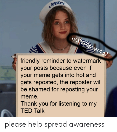 Meme Thank You: ACHIOR  u/XYPlayer437  friendly reminder to watermark  your posts because even if  your meme gets into hot and  gets reposted, the reposter will  be shamed for reposting your  meme.  Thank you for listening to my  TED Talk please help spread awareness
