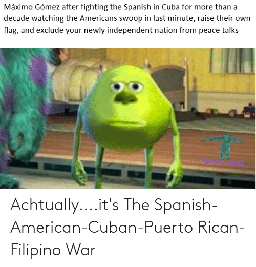 puerto rican: Achtually....it's The Spanish-American-Cuban-Puerto Rican-Filipino War
