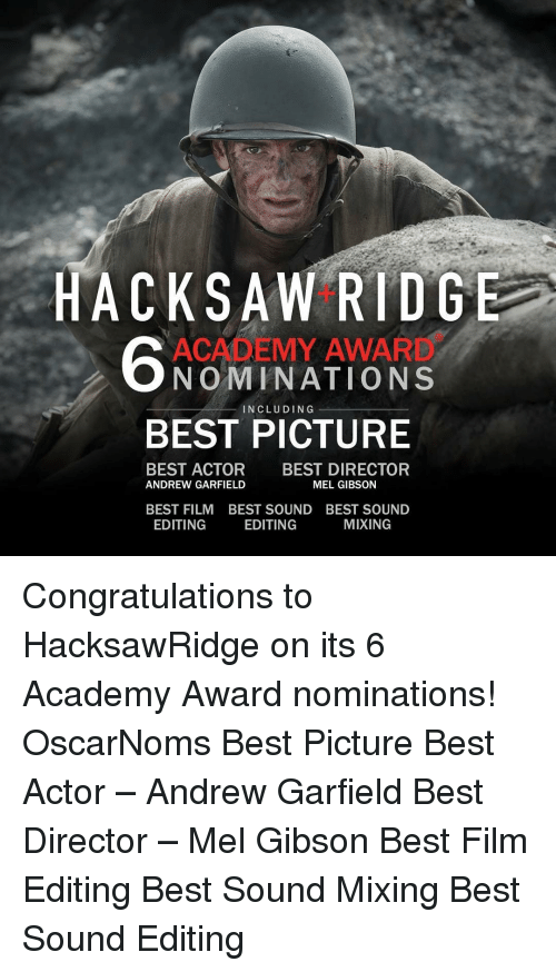 Academy Awards, Memes, and Academy: ACK SAW RIDGE  ACADEMY AWAR  NOMINATIONS  BEST PICTURE  BEST ACTOR BEST DIRECTOR  MEL GIBSON  ANDREW GARFIELD  BEST FILM BEST SOUND BEST SOUND  EDITING  MIXING  EDITING Congratulations to HacksawRidge on its 6 Academy Award nominations! OscarNoms Best Picture Best Actor – Andrew Garfield Best Director – Mel Gibson Best Film Editing Best Sound Mixing Best Sound Editing