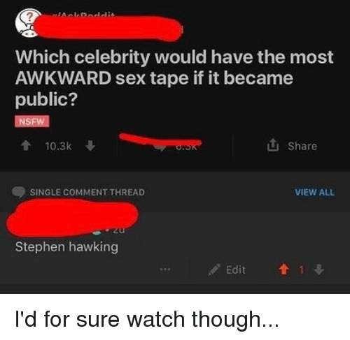 Memes, Sex, and Stephen: AckDoddi  Which celebrity would have the most  AWKWARD sex tape if it became  public?  會10.3k  山Share  SINGLE COMMENT THREAD  VIEW ALL  Stephen hawking  Edit  Edit  1 I'd for sure watch though...