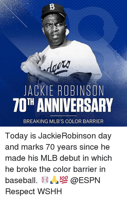 Baseball, Espn, and Memes: ACKIE ROBINSON  ANNIVERSARY  TOTH BREAKING MLB'S COLOR BARRIER Today is JackieRobinson day and marks 70 years since he made his MLB debut in which he broke the color barrier in baseball. ⚾️🙏💯 @ESPN Respect WSHH