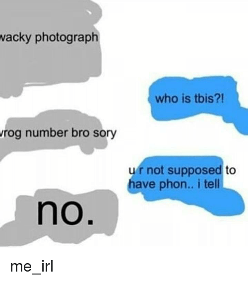 Irl, Me IRL, and Who: acky photograph  who is tbis?!  rog number bro sory  ur not supposed to  have phon.. i tell  no