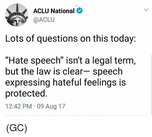 "Memes, Today, and Aclu: ACLU National  @ACLU  Lots of questions on this today:  ""Hate speech"" isn't a legal term,  but the law is clear- speech  expressing hateful feelings is  protected  12:42 PM 09 Aug 17 (GC)"