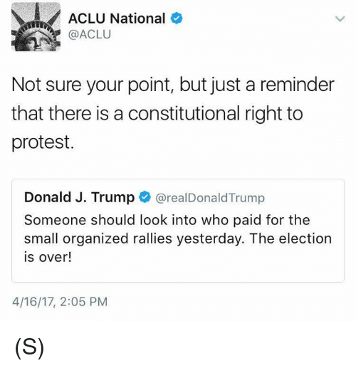 Protest, Trump, and Aclu: ACLU National  @ACLU  Not sure your point, but just a reminder  that there is a constitutional right to  protest.  Donald J. Trump  @realDonald Trump  Someone should look into who paid for the  small organized rallies yesterday. The election  is over!  4/16/17, 2:05 PM (S)