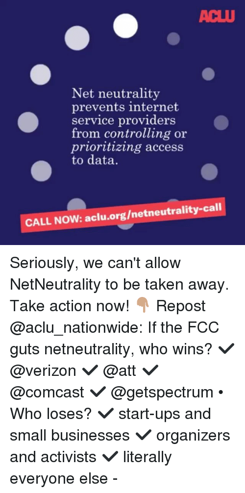 Internet, Memes, and Nationwide: ACLU  Net neutrality  prevents internet  service providers  from controlling oir  prioritizing access  to data.  CALL NOW: aclu.org/netneutrality-call Seriously, we can't allow NetNeutrality to be taken away. Take action now! 👇🏽 Repost @aclu_nationwide: If the FCC guts netneutrality, who wins? ✔️ @verizon ✔️ @att ✔️ @comcast ✔️ @getspectrum • Who loses? ✔️ start-ups and small businesses ✔️ organizers and activists ✔️ literally everyone else -