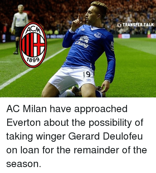 Acms: ACM  1899  19  TRANSFER TALK AC Milan have approached Everton about the possibility of taking winger Gerard Deulofeu on loan for the remainder of the season.