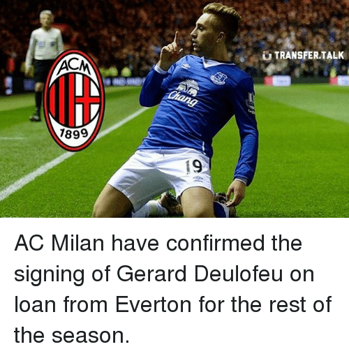 Acms: ACM  1899  19  TRANSFER TALK AC Milan have confirmed the signing of Gerard Deulofeu on loan from Everton for the rest of the season.
