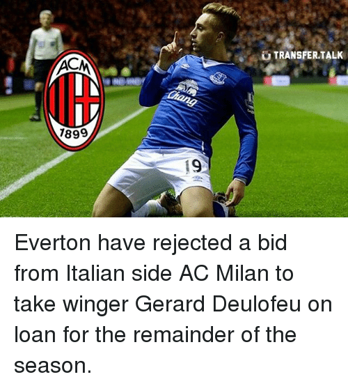 Acms: ACM  1899  19  TRANSFER TALK Everton have rejected a bid from Italian side AC Milan to take winger Gerard Deulofeu on loan for the remainder of the season.