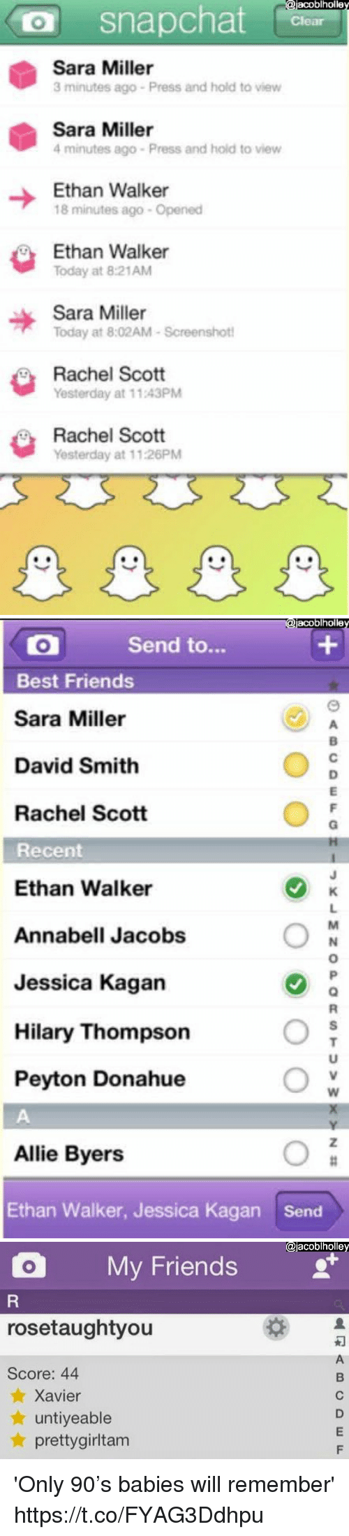 Hilary: acoblholle  O snapchat  Sara Miller  3 minutes ago Press and hold to view  Sara Miller  4 minutes ago Press and hold to view  Ethan Walker  18 minutes ago- Opened  Ethan Walke  Today at 8:21AM  Sara Miller  Today at 8:02AM-Screenshot  Rachel Scott  Yesterday at 11.43PM  Rachel Scott  Yesterday at 11:26PM   acoblholle  Send to...  Best Friends  Sara Miller  David Smith  Rachel Scott  Recent  Ethan Walker  Annabell Jacobs  Jessica Kagan  Hilary Thompson  Peyton Donahue  Allie Byers  Ethan Walker, Jessica Kagan  Send   @jacoblholle  O My Friends  rosetaughtyou  Score: 44  ★ Xavier  ★ untiyeable  ★ prettygirltam 'Only 90's babies will remember' https://t.co/FYAG3Ddhpu