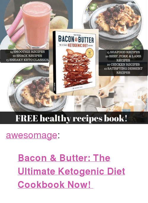 """Keto: ACON ROTTER  THE UTIMATE KETOGENIC DIETC  14 SMOOTHIE RECIPES  20 SNACK RECIPES  15 SNEAKY KETO CLASSICS  15 SEAFOOD RECIPES  20 BEEF, PORK & LAMEB  RECIPES  20 CHICKEN RECIPES  12 SATISFYING DESSERT  RECIPES  150  FREE healthy recipes book! <p><a href=""""https://awesomage.tumblr.com/post/173964594965/bacon-butter-the-ultimate-ketogenic-diet"""" class=""""tumblr_blog"""">awesomage</a>:</p><blockquote><p><b><a href=""""https://goo.gl/irzHmV"""">  Bacon &amp; Butter: The Ultimate Ketogenic Diet Cookbook Now!  </a></b><br/></p></blockquote>"""