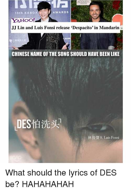 Memes, Chinese, and Lyrics: ACOUSTIC  AWARDS  13th KKBOX  YAHOO!  JJ Lin and Luis Fonsi release 'Despacito' in Mandarin e  AIR  三商美邦人壽  CHINESE NAME OF THE SONG SHOULD HAVE BEEN LIKE  ,DES怕洗头  林俊傑ft. Luis Fonsi What should the lyrics of DES怕洗头 be? HAHAHAHAH