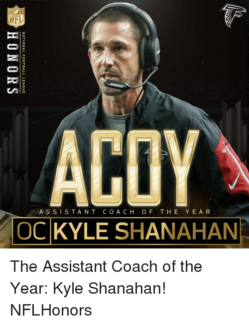 national football league: ACOY  ASSISTANT COACH OF THE YEAR  OCKYLE SHANAHAN  NATIONAL FOOTBALL LEAGUE  HONORS The Assistant Coach of the Year: Kyle Shanahan! NFLHonors