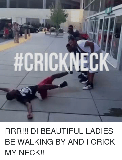 Beautiful Ladies: ACRICKNECK RRR!!! DI BEAUTIFUL LADIES BE WALKING BY AND I CRICK MY NECK!!!