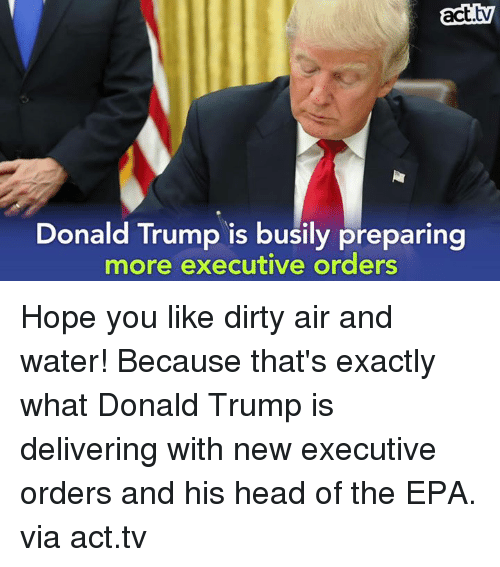 Head, Memes, and Dirty: act  Donald Trump is busily preparing  more executive orders Hope you like dirty air and water! Because that's exactly what Donald Trump is delivering with new executive orders and his head of the EPA.  via act.tv