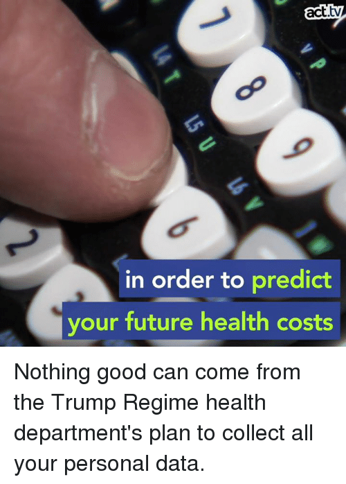 Future, Memes, and Good: act.tv  in order to predict  your future health costs Nothing good can come from the Trump Regime health department's plan to collect all your personal data.
