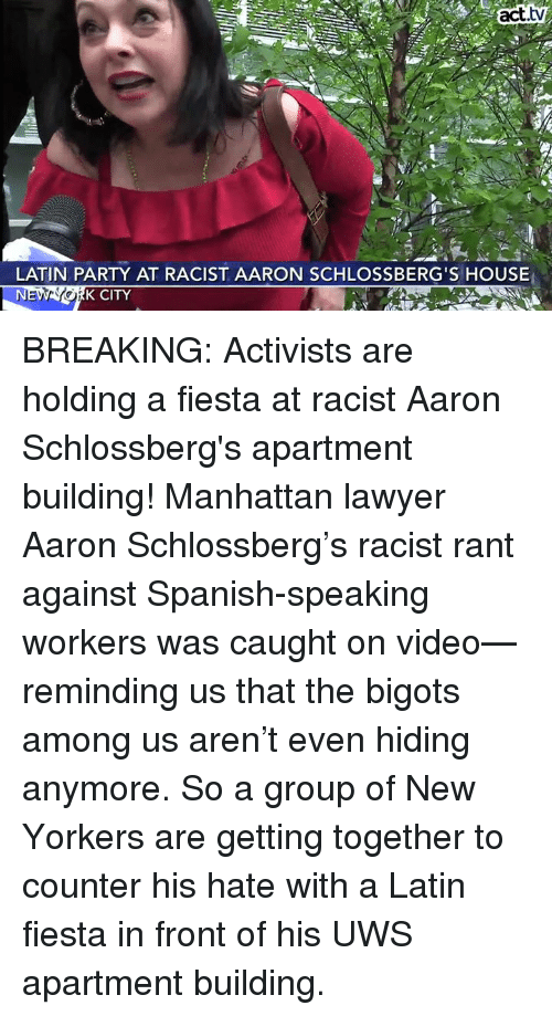 Lawyer, Memes, and Party: act.tv  LATIN PARTY AT RACIST AARON SCHLOSSBERG'S HOUSE  K CITY BREAKING: Activists are holding a fiesta at racist Aaron Schlossberg's apartment building!  Manhattan lawyer Aaron Schlossberg's racist rant against Spanish-speaking workers was caught on video—reminding us that the bigots among us aren't even hiding anymore. So a group of New Yorkers are getting together to counter his hate with a Latin fiesta in front of his UWS apartment building.