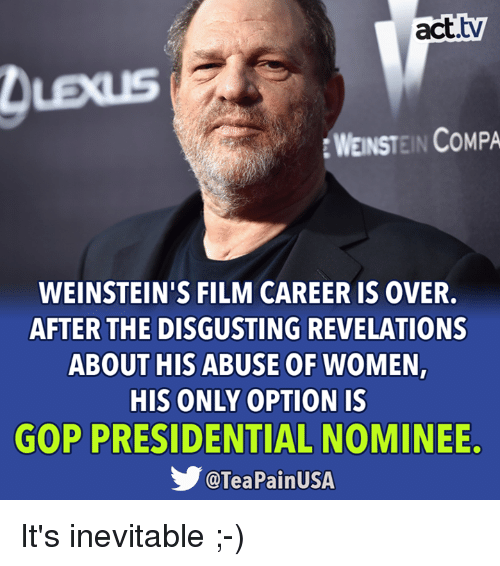 Lexus, Memes, and Women: act.tv  LEXUS  WEINSTEIN COMPA  WEINSTEIN'S FILM CAREER IS OVER.  AFTER THE DISGUSTING REVELATIONS  ABOUT HIS ABUSE OF WOMEN,  HIS ONLY OPTION IS  GOP PRESIDENTIAL NOMINEE.  @TeaPainUSA It's inevitable ;-)
