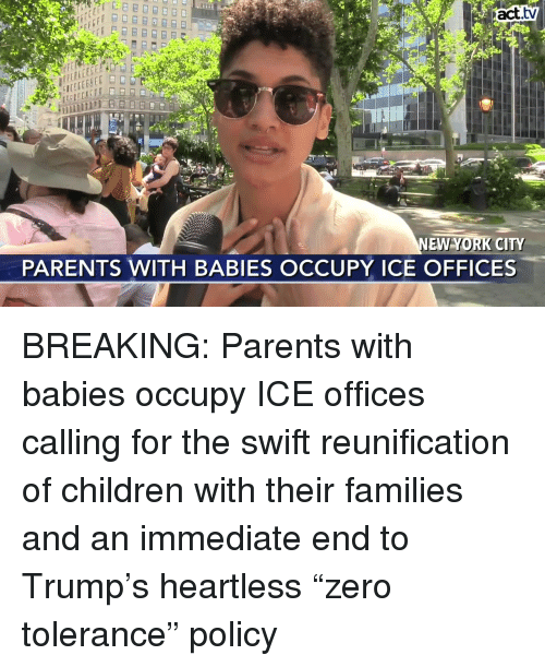 "Children, Memes, and New York: act.tv  NEW YORK CITY  PARENTS WITH BABIES OCCUPY ICE OFFICES BREAKING: Parents with babies occupy ICE offices calling for the swift reunification of children with their families and an immediate end to Trump's heartless ""zero tolerance"" policy"