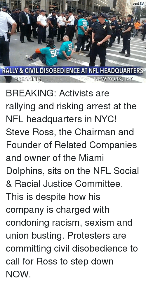 Memes, Nfl, and Racism: act.tv  RALLY & CIVIL DISOBEDIENCE AT NFL HEADQUARTERS  NE  W YORK  」 BREAKING: Activists are rallying and risking arrest at the NFL headquarters in NYC!  Steve Ross, the Chairman and Founder of Related Companies and owner of the Miami Dolphins, sits on the NFL Social & Racial Justice Committee. This is despite how his company is charged with condoning racism, sexism and union busting. Protesters are committing civil disobedience to call for Ross to step down NOW.