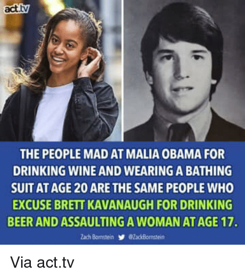 Bathing: act.tv  THE PEOPLE MAD AT MALIA OBAMA FOR  DRINKING WINE AND WEARING A BATHING  SUIT AT AGE 20 ARE THE SAME PEOPLE WHO  EXCUSE BRETT KAVANAUGH FOR DRINKING  BEER AND ASSAULTING A WOMAN AT AGE 17. Via act.tv