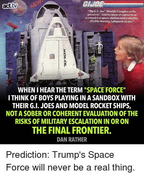 """rocket ships: act.tvNE  GHOE  """"My G.I. Joe Shuttle Compler is the  greatest! And because it converts to  a cravler, a space station and a shuttle,  it's like having 3 playsets in one""""  IR  WHEN I HEAR THE TERM """"SPACE FORCE""""  I THINK OF BOYS PLAYING IN A SANDBOX WITH  THEIR G.I. JOES AND MODEL ROCKET SHIPS,  NOT A SOBER OR COHERENT EVALUATION OF THE  RISKS OF MILITARY ESCALATION IN OR ON  THE FINAL FRONTIER.  DAN RATHER Prediction: Trump's Space Force will never be a real thing."""