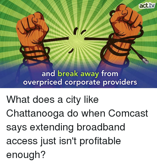 Doe, Memes, and Access: act.tw  and break away from  overpriced corporate providers What does a city like Chattanooga do when Comcast says extending broadband access just isn't profitable enough?