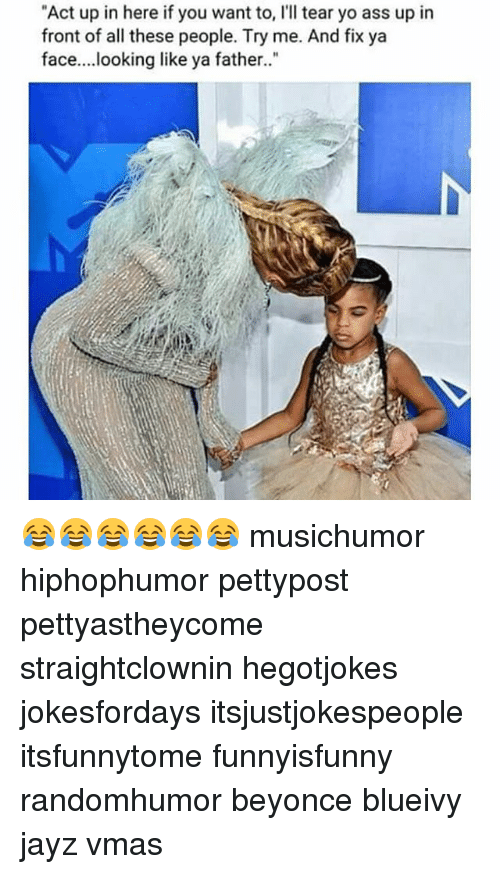 "Ass, Beyonce, and Memes: ""Act up in here if you want to, I'll tear yo ass up in  front of all these people. Try me. And fix ya  face....looking like ya father. 😂😂😂😂😂😂 musichumor hiphophumor pettypost pettyastheycome straightclownin hegotjokes jokesfordays itsjustjokespeople itsfunnytome funnyisfunny randomhumor beyonce blueivy jayz vmas"