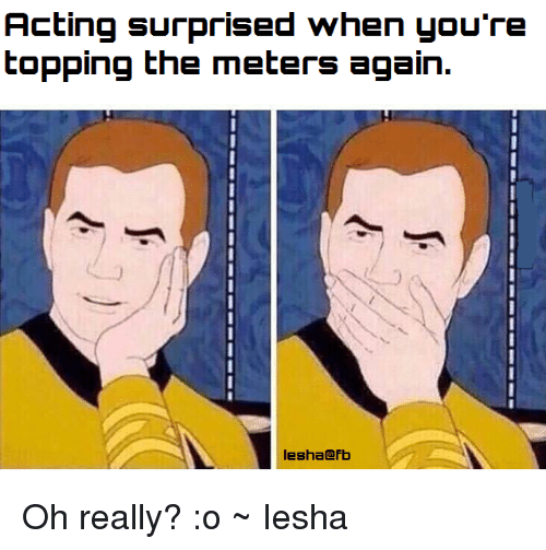 Memes, 🤖, and Meter: Acting surprised when you're  topping the meters again.  Iesha@fb Oh really? :o ~ Iesha