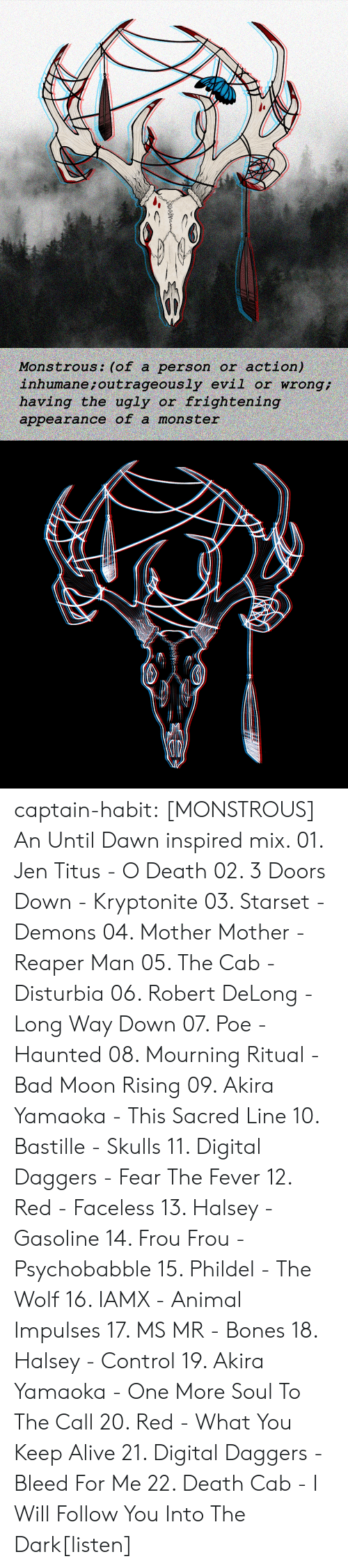 jen: action)  inhumane ; outrageously evil or wrong  having the ugly or frightening  Monstrous: (of a person or  appearance of a mons ter captain-habit:  [MONSTROUS] An Until Dawn inspired mix. 01. Jen Titus - O Death 02. 3 Doors Down - Kryptonite 03. Starset - Demons 04. Mother Mother - Reaper Man 05. The Cab - Disturbia 06. Robert DeLong - Long Way Down 07. Poe - Haunted  08. Mourning Ritual - Bad Moon Rising 09. Akira Yamaoka - This Sacred Line 10. Bastille - Skulls 11. Digital Daggers - Fear The Fever 12. Red - Faceless 13. Halsey - Gasoline  14. Frou Frou - Psychobabble  15. Phildel - The Wolf 16. IAMX - Animal Impulses 17. MS MR - Bones 18. Halsey - Control 19. Akira Yamaoka - One More Soul To The Call 20. Red - What You Keep Alive 21. Digital Daggers - Bleed For Me 22. Death Cab - I Will Follow You Into The Dark[listen]