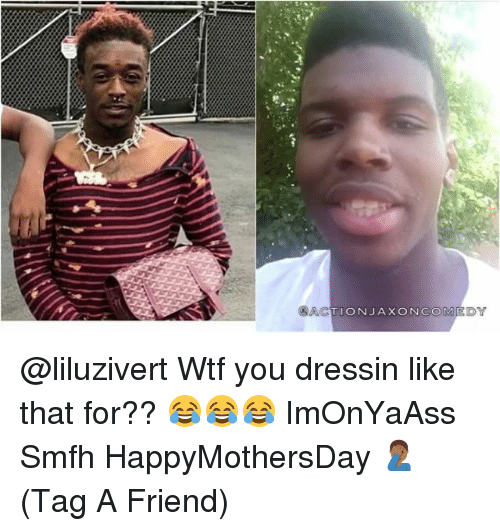 Memes, Wtf, and 🤖: ACTION JAXON COM @liluzivert Wtf you dressin like that for?? 😂😂😂 ImOnYaAss Smfh HappyMothersDay 🤦🏾♂️(Tag A Friend)