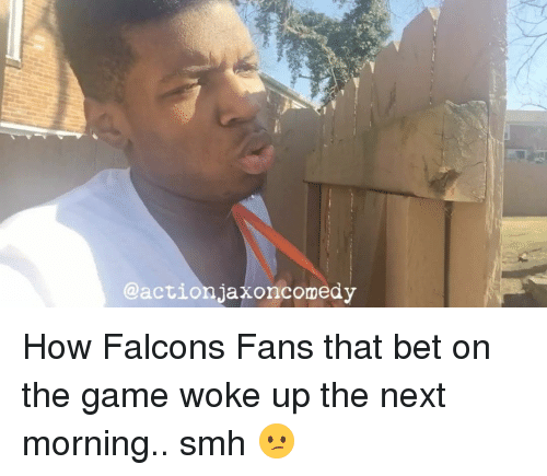 Falcons Fans: action Jaxoncomedy How Falcons Fans that bet on the game woke up the next morning.. smh 😕